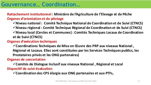 Gouvernance… Coordination… 17 PRP AGIR MALI Présentation au RPCA du 8 Avril 2021 Rattachement institutionnel : Ministère d...