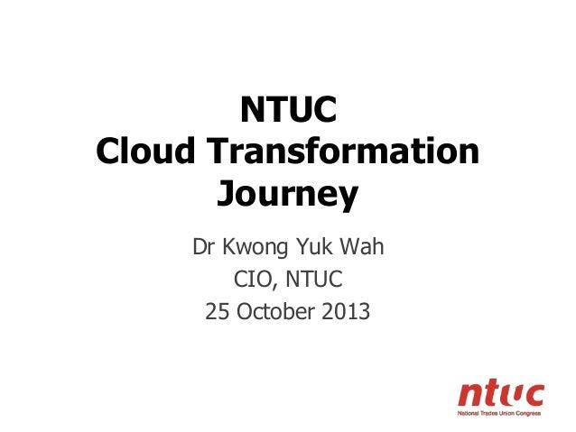 NTUC Cloud Transformation Journey Dr Kwong Yuk Wah CIO, NTUC 25 October 2013