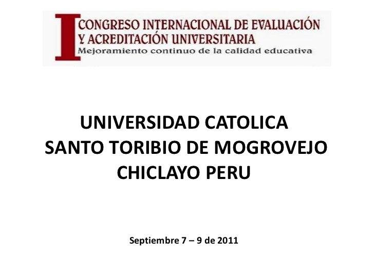 UNIVERSIDAD CATOLICASANTO TORIBIO DE MOGROVEJO       CHICLAYO PERU       Septiembre 7 – 9 de 2011