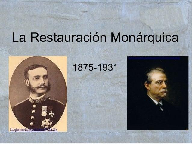 La Restauración Monárquica 1875-1931 http://upload.wikimedia.org/wikipedia/commons/8/81/AlfonsXII.jpg http://upload.wikime...