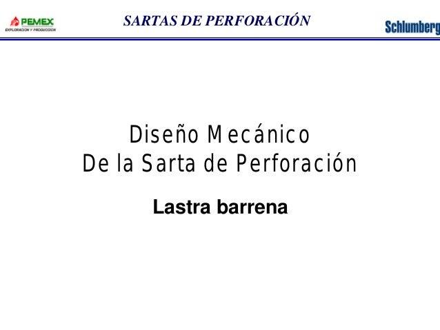 SARTAS DE PERFORACIÓN  Diseño Mecánico  De la Sarta de Perforación  Lastra barrena