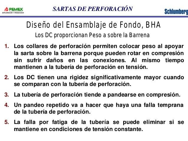 SARTAS DE PERFORACIÓN  Diseño del Ensamblaje de Fondo, BHA  Los DC proporcionan Peso a sobre la Barrena  1. Los collares d...