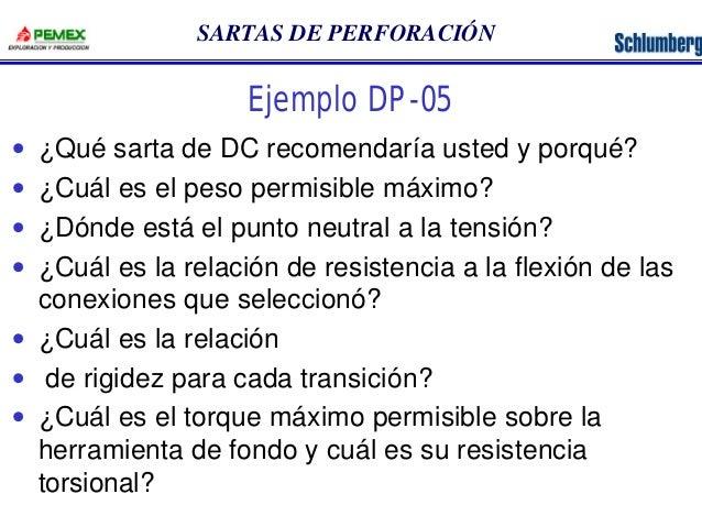 SARTAS DE PERFORACIÓN  Ejemplo DP-05  · ¿Qué sarta de DC recomendaría usted y porqué?  · ¿Cuál es el peso permisible máxim...