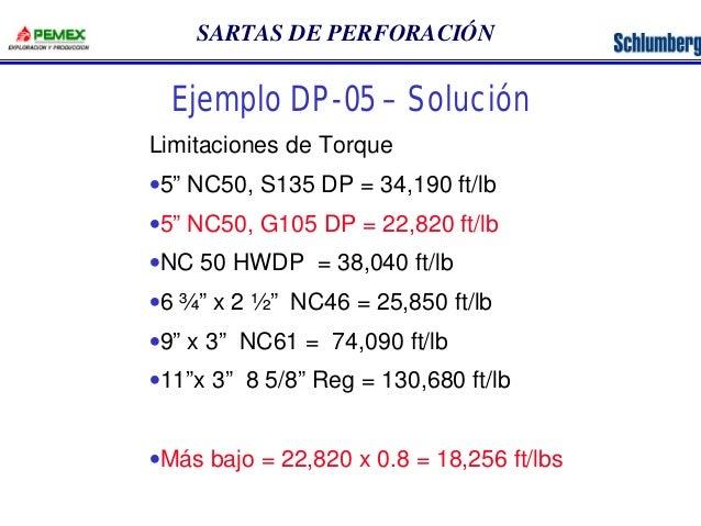 """SARTAS DE PERFORACIÓN  Ejemplo DP-05 – Solución  Limitaciones de Torque  ·5"""" NC50, S135 DP = 34,190 ft/lb  ·5"""" NC50, G105 ..."""
