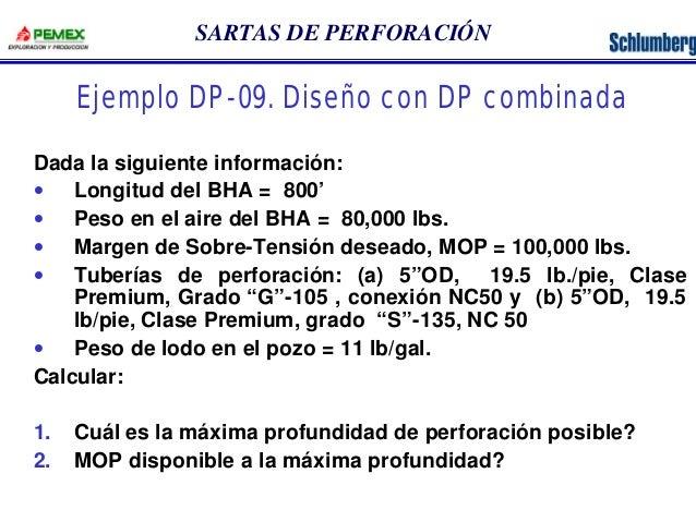 SARTAS DE PERFORACIÓN  Ejemplo DP-09. Diseño con DP combinada  Dada la siguiente información:  · Longitud del BHA = 800'  ...