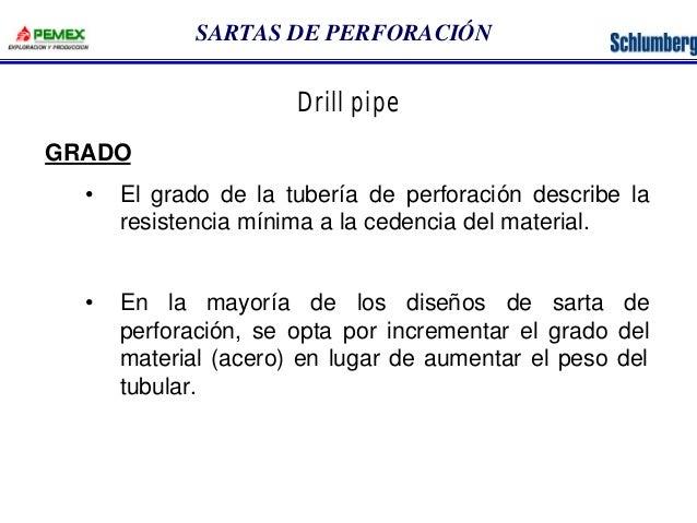 SARTAS DE PERFORACIÓN  GRADO  Drill pipe  • El grado de la tubería de perforación describe la  resistencia mínima a la ced...