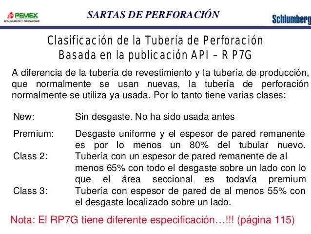 SARTAS DE PERFORACIÓN  Clasificación de la Tubería de Perforación  Basada en la publicación API – R P7G  A diferencia de l...