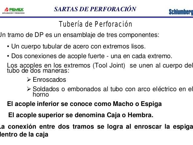 SARTAS DE PERFORACIÓN  Tubería de Perforación  Un tramo de DP es un ensamblaje de tres componentes:  • Un cuerpo tubular d...