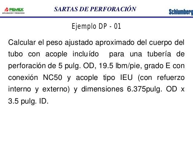 SARTAS DE PERFORACIÓN  Ejemplo DP - 01  Calcular el peso ajustado aproximado del cuerpo del  tubo con acople incluído para...