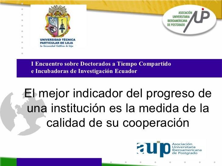 El mejor indicador del progreso de una institución es la medida de la calidad de su cooperación I Encuentro sobre Doctorad...