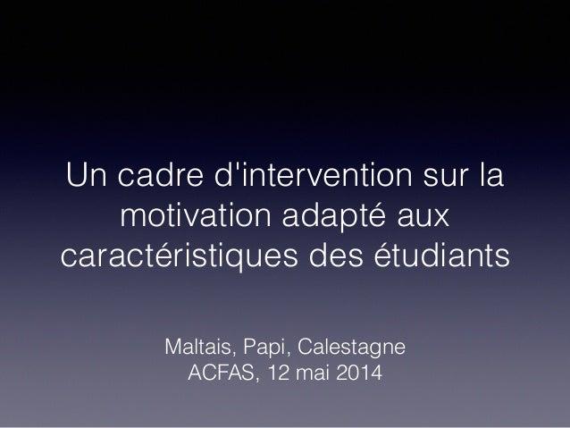 Un cadre d'intervention sur la motivation adapté aux caractéristiques des étudiants Maltais, Papi, Calestagne ACFAS, 12 ma...