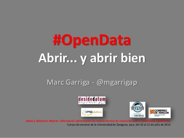 #OpenData Abrir... y abrir bien Marc Garriga - @mgarrigap  Datos y Gobierno Abierto. Información abierta para las nuevas f...