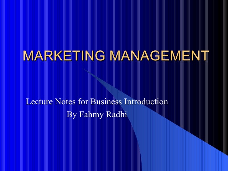 MARKETING MANAGEMENT Lecture Notes for Business Introduction By Fahmy Radhi