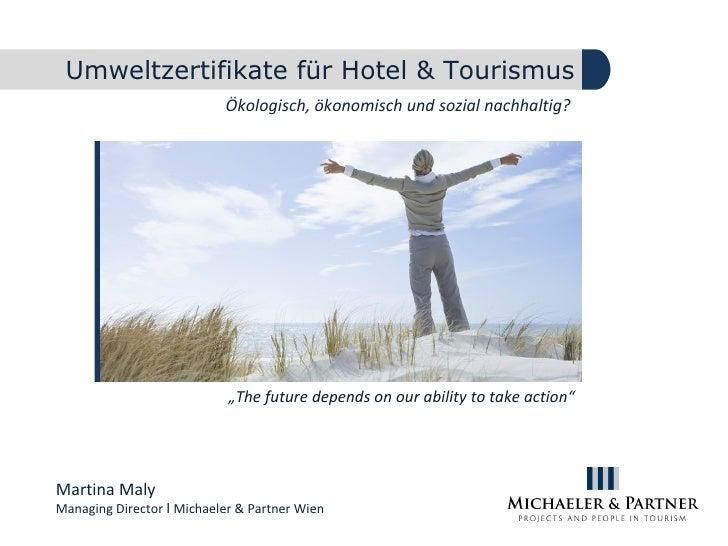 Umweltzertifikate für Hotel & Tourismus Ökologisch, ökonomisch und sozial nachhaltig?  Martina Maly Managing Director  Ι  ...
