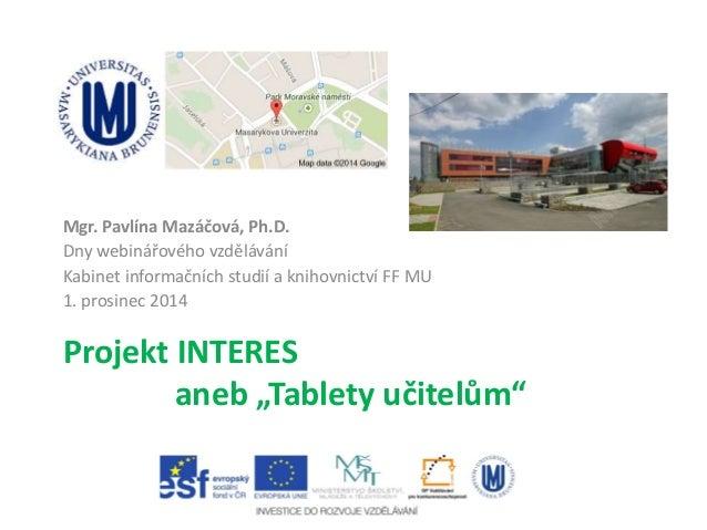 """Projekt INTERES aneb """"Tablety učitelům"""" Mgr. Pavlína Mazáčová, Ph.D. Dny webinářového vzdělávání Kabinet informačních stud..."""