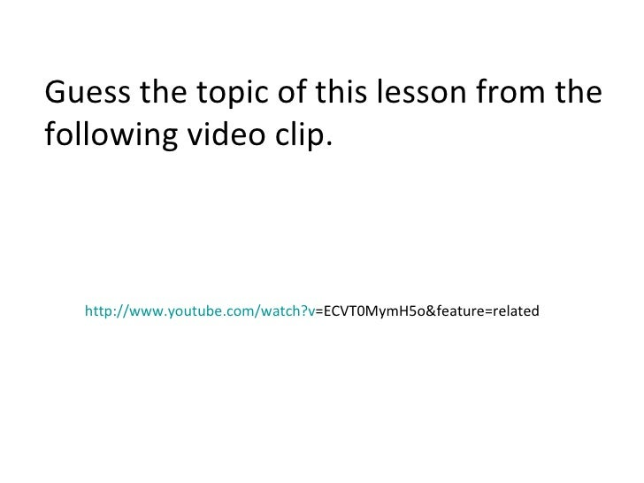http:// www.youtube.com/watch?v =ECVT0MymH5o&feature=related   Guess the topic of this lesson from the following video cli...