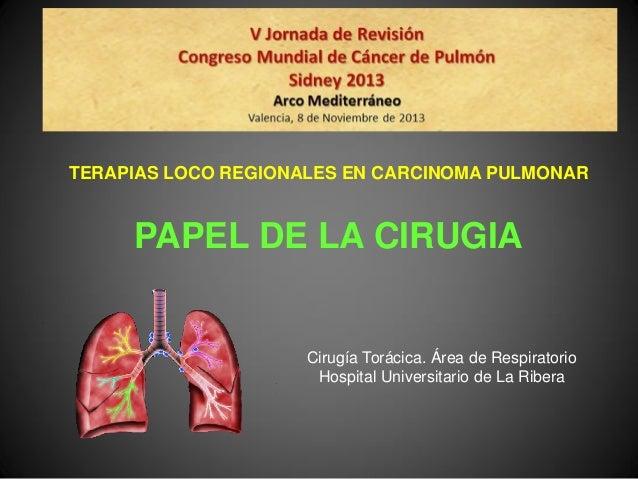 TERAPIAS LOCO REGIONALES EN CARCINOMA PULMONAR  PAPEL DE LA CIRUGIA  Cirugía Torácica. Área de Respiratorio Hospital Unive...