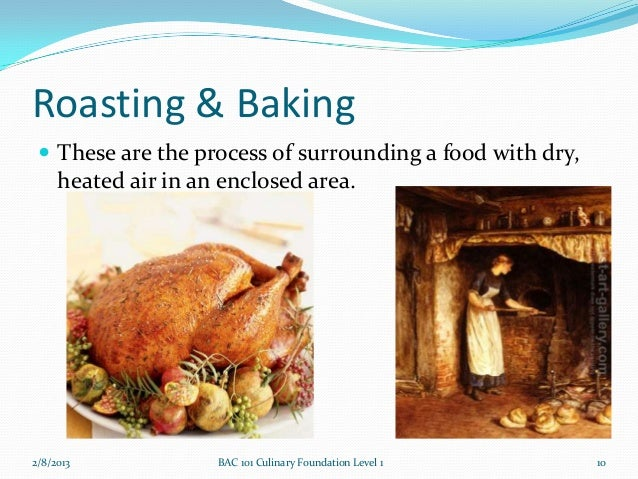 Roasting & Baking  These are the process of surrounding a food with dry,     heated air in an enclosed area.2/8/2013     ...