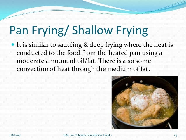Pan Frying/ Shallow Frying  It is similar to sautéing & deep frying where the heat is     conducted to the food from the ...
