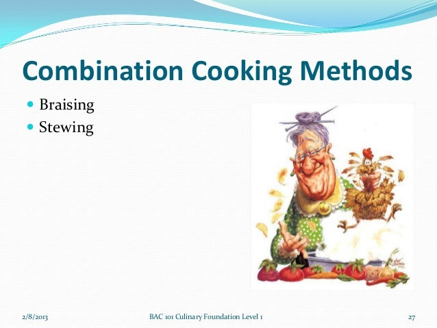 Combination Cooking Methods  Braising  Stewing2/8/2013      BAC 101 Culinary Foundation Level 1   27