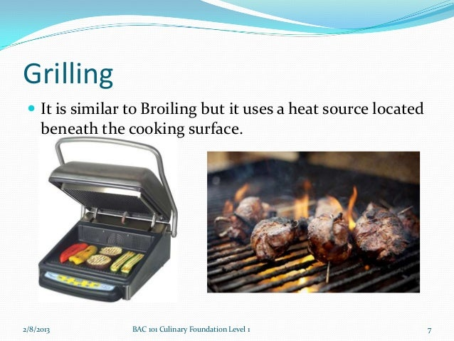 Grilling  It is similar to Broiling but it uses a heat source located     beneath the cooking surface.2/8/2013         BA...