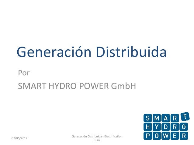 Generación Distribuida Por SMART HYDRO POWER GmbH 102/05/2017 Generación Distribuida - Electrification Rural