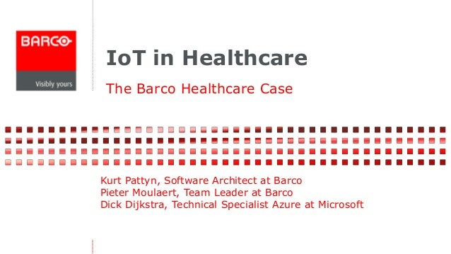 IoT in Healthcare  The Barco Healthcare Case  Kurt Pattyn, Software Architect at Barco  Pieter Moulaert, Team Leader at Ba...