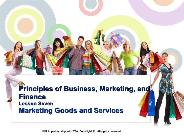 Principles of Business, Marketing, and Finance Lesson Seven Marketing   Goods and Services UNT in partnership with TEA, Co...
