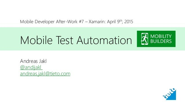 Mobile Test Automation Andreas Jakl @andijakl andreas.jakl@tieto.com Mobile Developer After-Work #7 – Xamarin: April 9th, ...