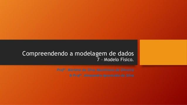 Compreendendo a modelagem de dados 7 – Modelo Físico. Profª. Marlene da Silva Maximiano de Oliveira & Profª. Alessandra Ap...