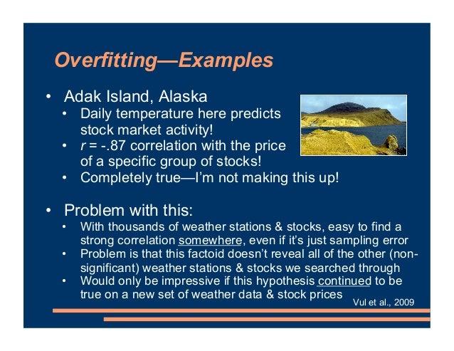 Overfitting—Examples • Adak Island, Alaska • Daily temperature here predicts stock market activity! • r = -.87 correlation...