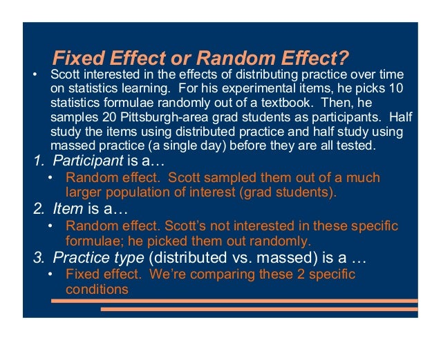 Fixed Effect or Random Effect? • Scott interested in the effects of distributing practice over time on statistics learning...