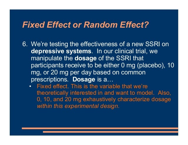 Fixed Effect or Random Effect? 6. We're testing the effectiveness of a new SSRI on depressive systems. In our clinical tri...