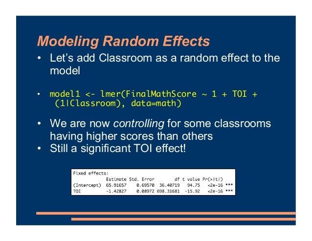 Modeling Random Effects • Let's add Classroom as a random effect to the model • model1 <- lmer(FinalMathScore ~ 1 + TOI + ...