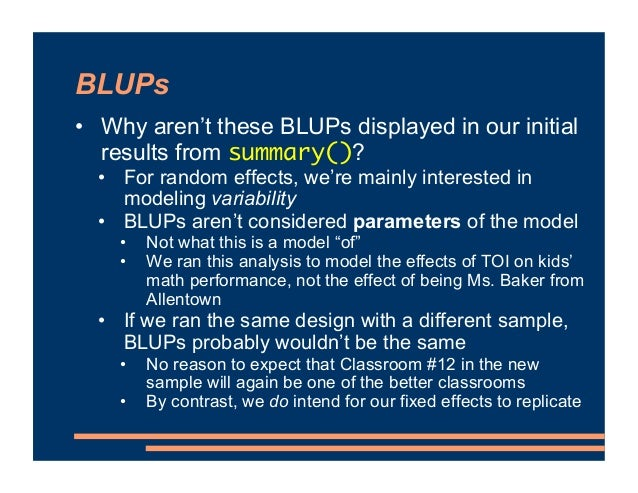 BLUPs • Why aren't these BLUPs displayed in our initial results from summary()? • For random effects, we're mainly interes...
