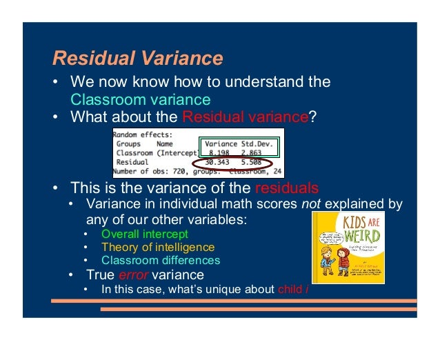 Residual Variance • We now know how to understand the Classroom variance • What about the Residual variance? • This is the...