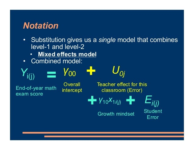 Notation • Substitution gives us a single model that combines level-1 and level-2 • Mixed effects model • Combined model: ...