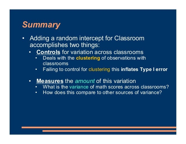 Summary • Adding a random intercept for Classroom accomplishes two things: • Controls for variation across classrooms • De...