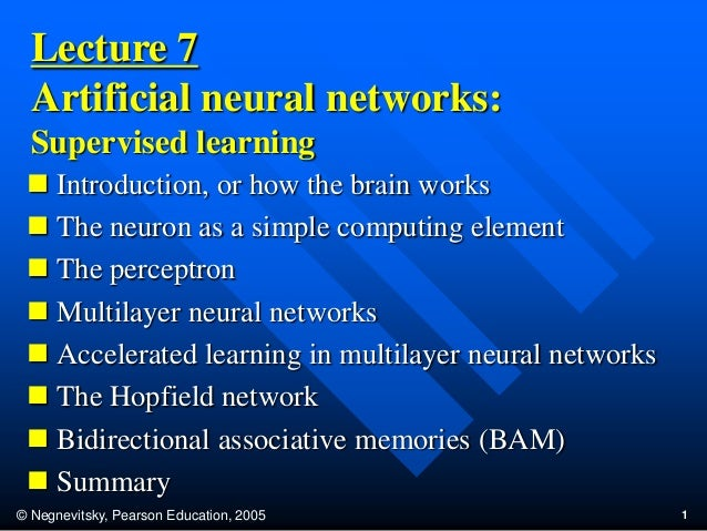 © Negnevitsky, Pearson Education, 2005 1Lecture 7Artificial neural networks:Supervised learning Introduction, or how the ...