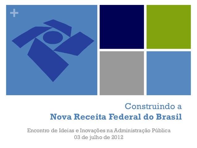 + Construindo a Nova Receita Federal do Brasil Encontro de Ideias e Inovações na Administração Pública 03 de julho de 2012