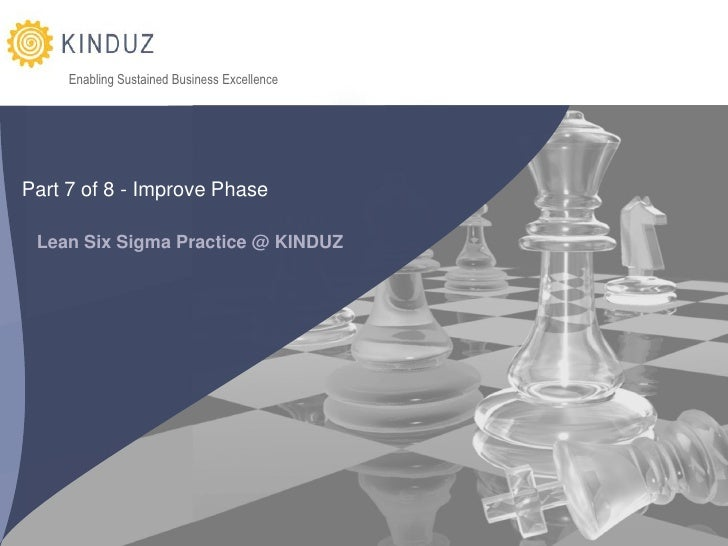 Enabling Sustained Business Excellence     Part 7 of 8 - Improve Phase   Lean Six Sigma Practice @ KINDUZ                 ...