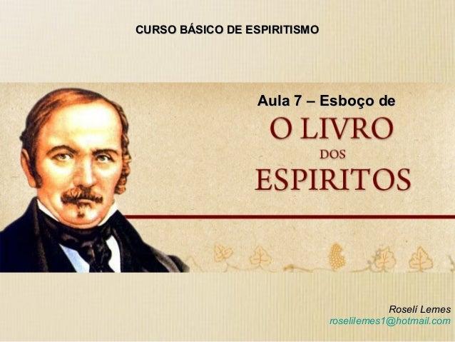 CURSO BÁSICO DE ESPIRITISMOCURSO BÁSICO DE ESPIRITISMO Aula 7 – Esboço deAula 7 – Esboço de Roselí LemesRoselí Lemes rosel...