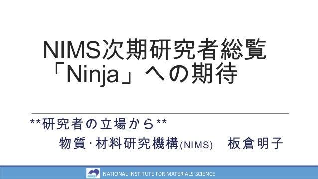 NIMS次期研究者総覧 「Ninja」への期待 **研究者の立場から** 物質・材料研究機構(NIMS) 板倉明子 NATIONAL INSTITUTE FOR MATERIALS SCIENCE