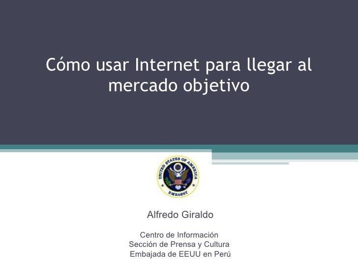 Cómo usar Internet para llegar al mercado objetivo Alfredo Giraldo Centro de Información  Sección de Prensa y Cultura  Emb...