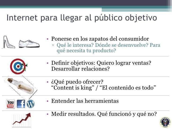 Internet para llegar al público objetivo <ul><li>Ponerse en los zapatos del consumidor  </li></ul><ul><ul><li>Qué le inter...