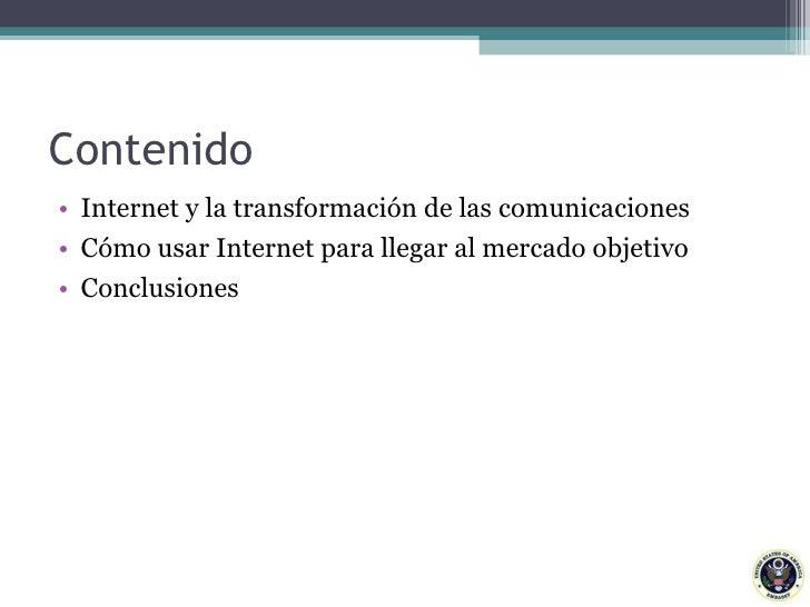 Contenido <ul><li>Internet y la transformación de las comunicaciones </li></ul><ul><li>Cómo usar Internet para llegar al m...