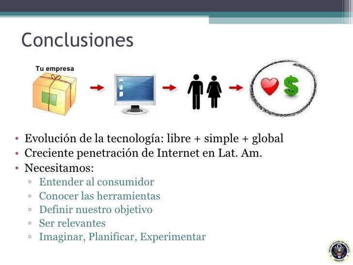 Conclusiones <ul><li>Evolución de la tecnología: libre + simple + global </li></ul><ul><li>Creciente penetración de Intern...
