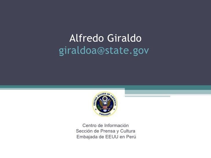 Alfredo Giraldo [email_address]   Centro de Información  Sección de Prensa y Cultura  Embajada de EEUU en Perú