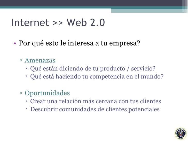 Internet >> Web 2.0 <ul><li>Por qué esto le interesa a tu empresa?  </li></ul><ul><ul><li>Amenazas </li></ul></ul><ul><ul>...