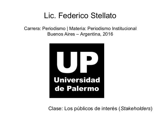 Lic. Federico Stellato Carrera: Periodismo | Materia: Periodismo Institucional Buenos Aires – Argentina, 2016 Clase: Los p...